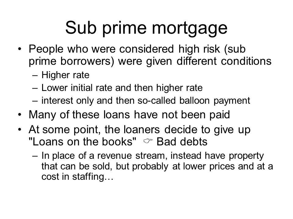 Sub prime mortgage People who were considered high risk (sub prime borrowers) were given different conditions –Higher rate –Lower initial rate and then higher rate –interest only and then so-called balloon payment Many of these loans have not been paid At some point, the loaners decide to give up Loans on the books  Bad debts –In place of a revenue stream, instead have property that can be sold, but probably at lower prices and at a cost in staffing…