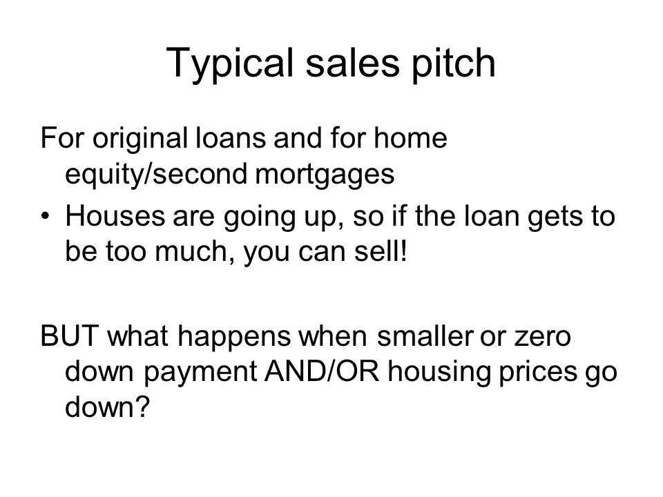Typical sales pitch For original loans and for home equity/second mortgages Houses are going up, so if the loan gets to be too much, you can sell.