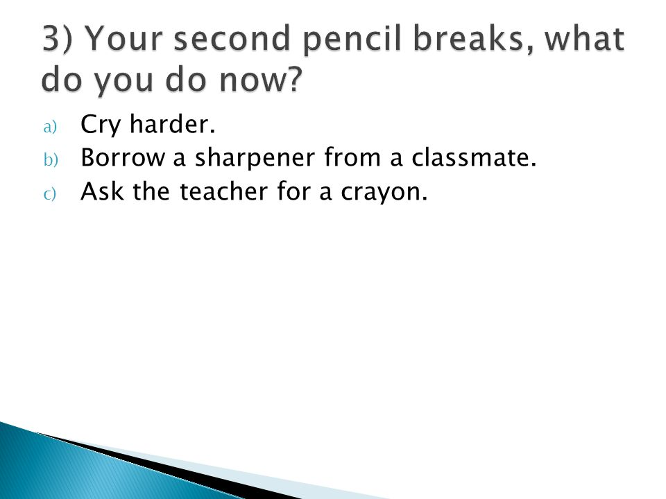 a) Cry harder. b) Borrow a sharpener from a classmate. c) Ask the teacher for a crayon.