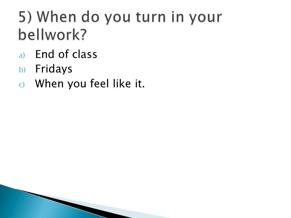 a) End of class b) Fridays c) When you feel like it.