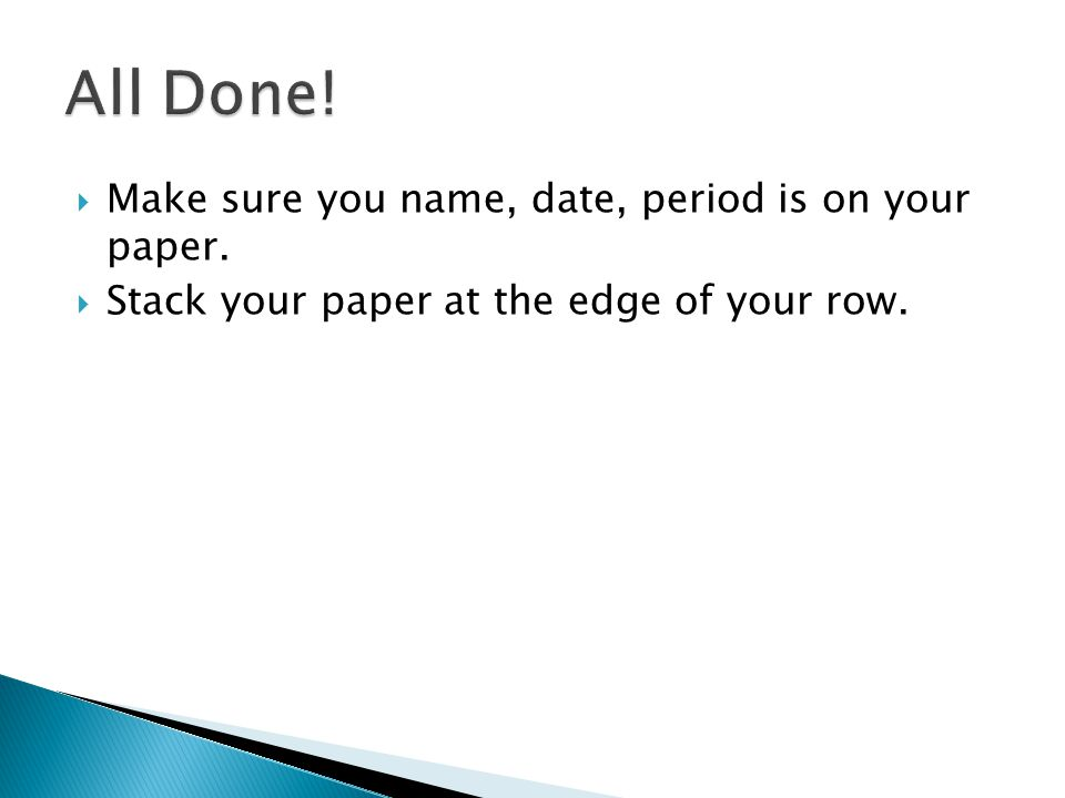  Make sure you name, date, period is on your paper.  Stack your paper at the edge of your row.