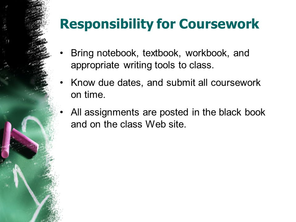 Responsibility for Coursework Bring notebook, textbook, workbook, and appropriate writing tools to class. Know due dates, and submit all coursework on
