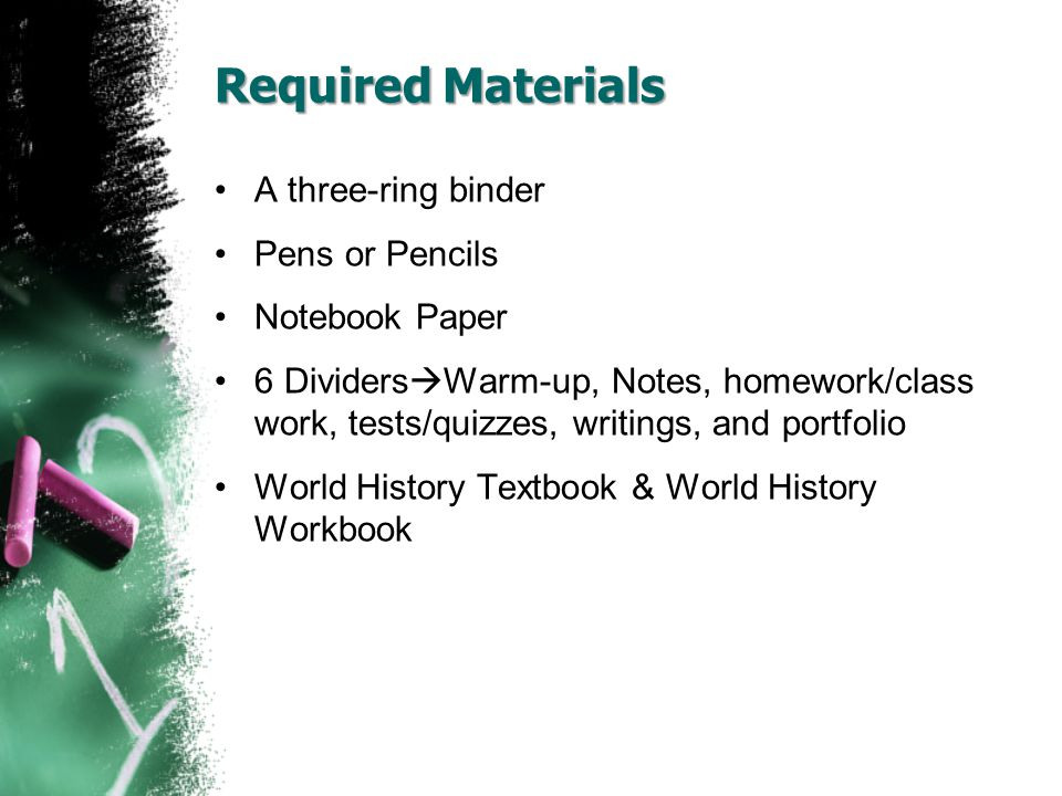 Required Materials A three-ring binder Pens or Pencils Notebook Paper 6 Dividers  Warm-up, Notes, homework/class work, tests/quizzes, writings, and p