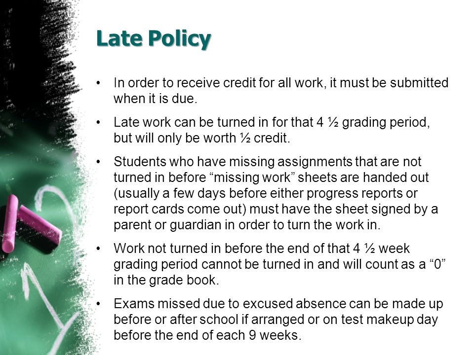Late Policy In order to receive credit for all work, it must be submitted when it is due. Late work can be turned in for that 4 ½ grading period, but