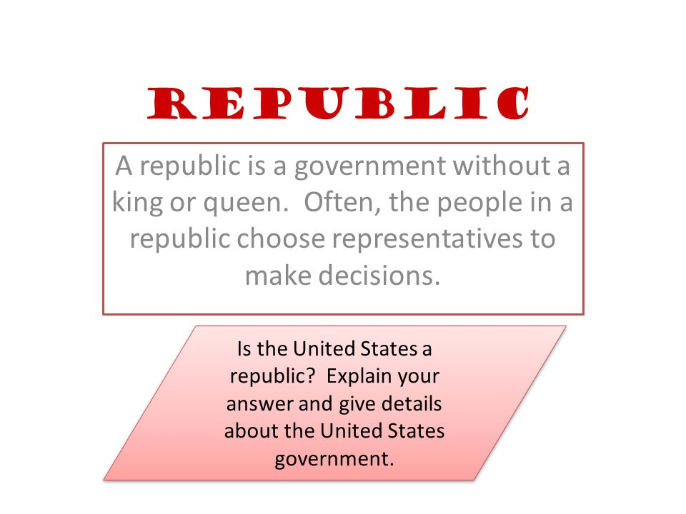Republic A republic is a government without a king or queen.