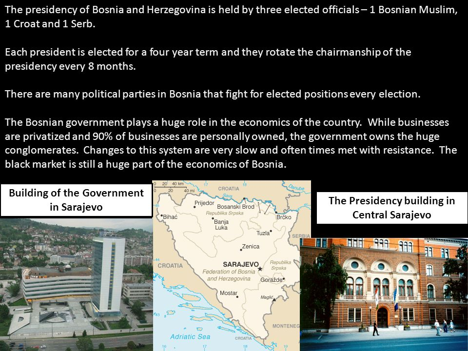 The presidency of Bosnia and Herzegovina is held by three elected officials – 1 Bosnian Muslim, 1 Croat and 1 Serb.