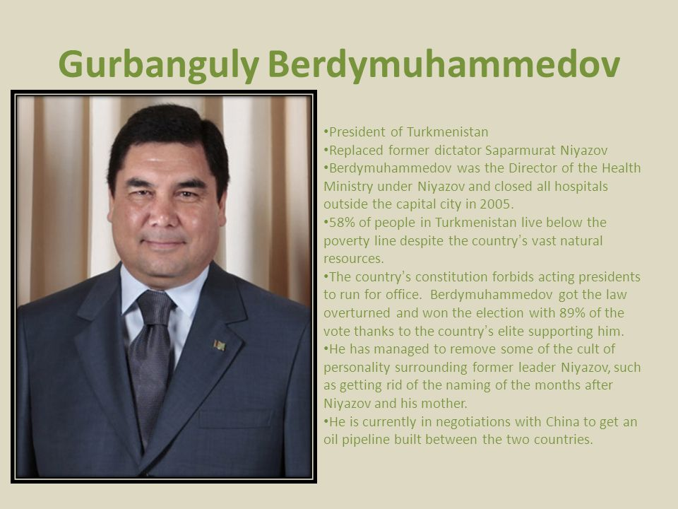 Gurbanguly Berdymuhammedov President of Turkmenistan Replaced former dictator Saparmurat Niyazov Berdymuhammedov was the Director of the Health Ministry under Niyazov and closed all hospitals outside the capital city in 2005.