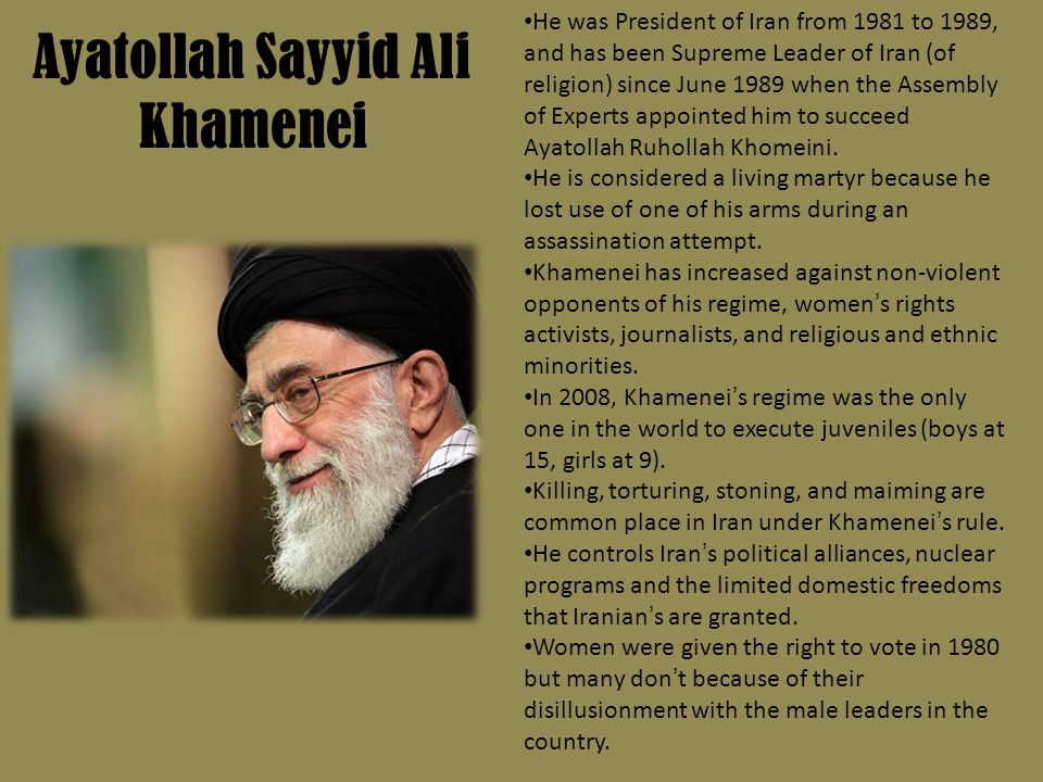 Ayatollah Sayyid Ali Khamenei He was President of Iran from 1981 to 1989, and has been Supreme Leader of Iran (of religion) since June 1989 when the Assembly of Experts appointed him to succeed Ayatollah Ruhollah Khomeini.