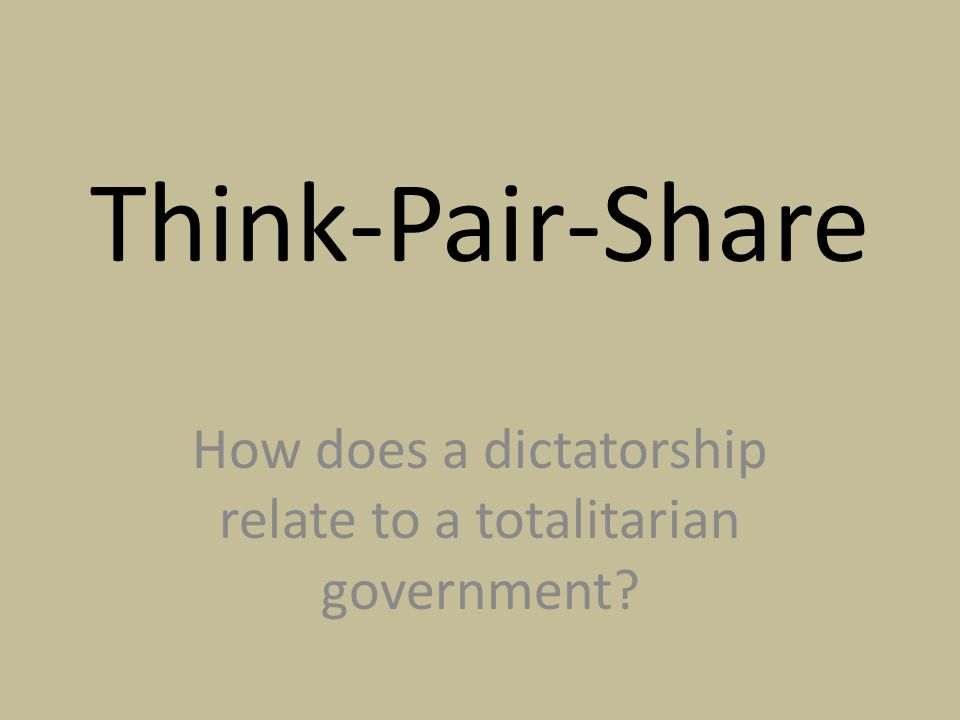 Think-Pair-Share How does a dictatorship relate to a totalitarian government?