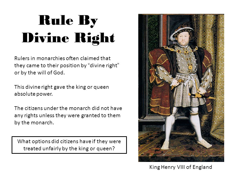 Rule By Divine Right King Henry VIII of England Rulers in monarchies often claimed that they came to their position by divine right or by the will of God.