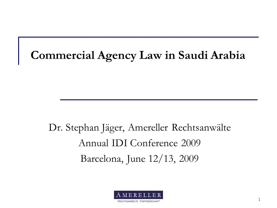 Amereller Rechtsanwälte 1 Commercial Agency Law in Saudi Arabia Dr. Stephan Jäger, Amereller Rechtsanwälte Annual IDI Conference 2009 Barcelona, June