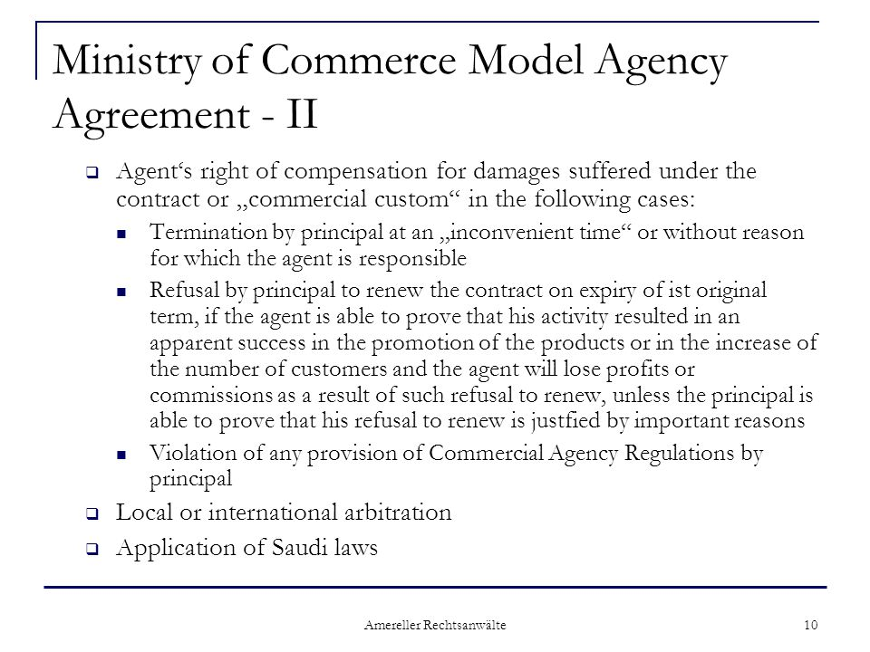 "Amereller Rechtsanwälte 10 Ministry of Commerce Model Agency Agreement - II  Agent's right of compensation for damages suffered under the contract or ""commercial custom in the following cases: Termination by principal at an ""inconvenient time or without reason for which the agent is responsible Refusal by principal to renew the contract on expiry of ist original term, if the agent is able to prove that his activity resulted in an apparent success in the promotion of the products or in the increase of the number of customers and the agent will lose profits or commissions as a result of such refusal to renew, unless the principal is able to prove that his refusal to renew is justfied by important reasons Violation of any provision of Commercial Agency Regulations by principal  Local or international arbitration  Application of Saudi laws"