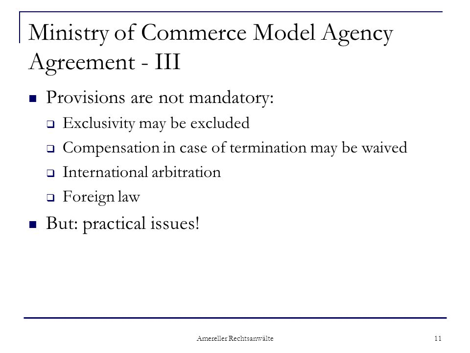 Amereller Rechtsanwälte 11 Ministry of Commerce Model Agency Agreement - III Provisions are not mandatory:  Exclusivity may be excluded  Compensatio