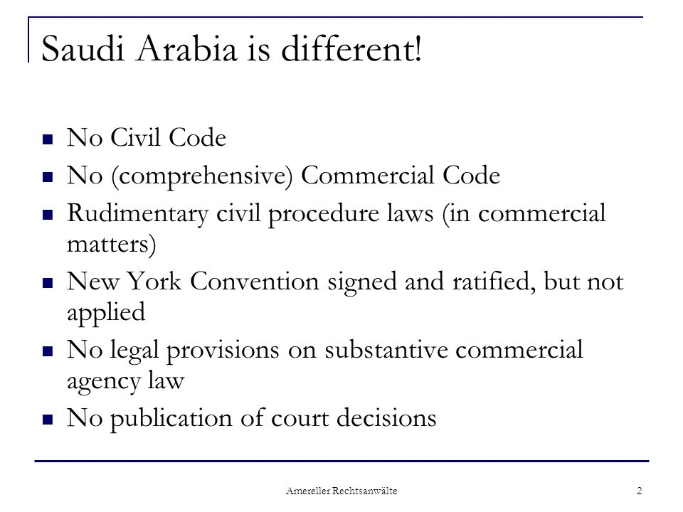 Amereller Rechtsanwälte 2 Saudi Arabia is different! No Civil Code No (comprehensive) Commercial Code Rudimentary civil procedure laws (in commercial