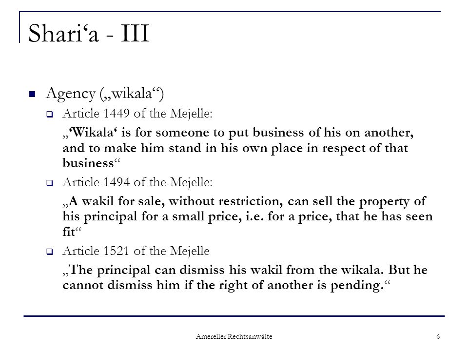 "Amereller Rechtsanwälte 6 Shari'a - III Agency (""wikala )  Article 1449 of the Mejelle: ""'Wikala' is for someone to put business of his on another, and to make him stand in his own place in respect of that business  Article 1494 of the Mejelle: ""A wakil for sale, without restriction, can sell the property of his principal for a small price, i.e."