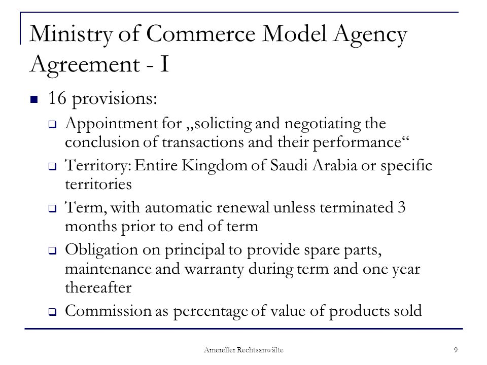 "Amereller Rechtsanwälte 9 Ministry of Commerce Model Agency Agreement - I 16 provisions:  Appointment for ""solicting and negotiating the conclusion of transactions and their performance  Territory: Entire Kingdom of Saudi Arabia or specific territories  Term, with automatic renewal unless terminated 3 months prior to end of term  Obligation on principal to provide spare parts, maintenance and warranty during term and one year thereafter  Commission as percentage of value of products sold"