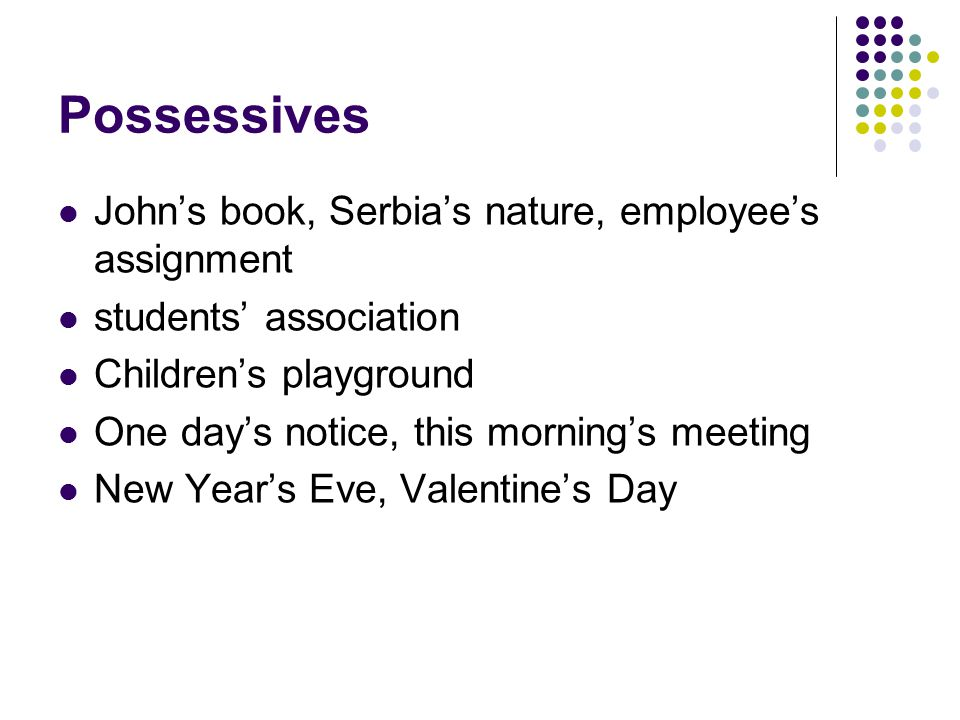 Possessives John's book, Serbia's nature, employee's assignment students' association Children's playground One day's notice, this morning's meeting New Year's Eve, Valentine's Day
