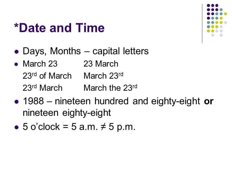 *Date and Time Days, Months – capital letters March 2323 March 23 rd of MarchMarch 23 rd 23 rd MarchMarch the 23 rd 1988 – nineteen hundred and eighty-eight or nineteen eighty-eight 5 o'clock = 5 a.m.