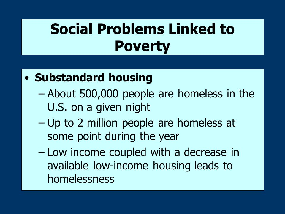 Social Problems Linked to Poverty Limited schooling –Poor children are less likely than rich children to complete high school –fewer poor children enter college and have less of a chance of completing an advanced degree Uncertain work and the working poor