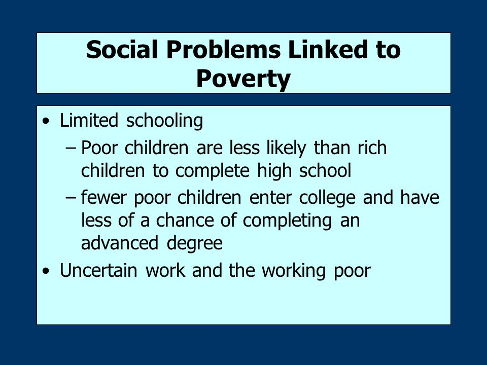 Social Problems Linked to Poverty Crime and Punishment –Due to the focus on street crime, the poor are more likely to face arrest, trial, conviction, and prison –The poor depend more on public defenders and court-appointed attorneys, most of whom are underpaid and overworked