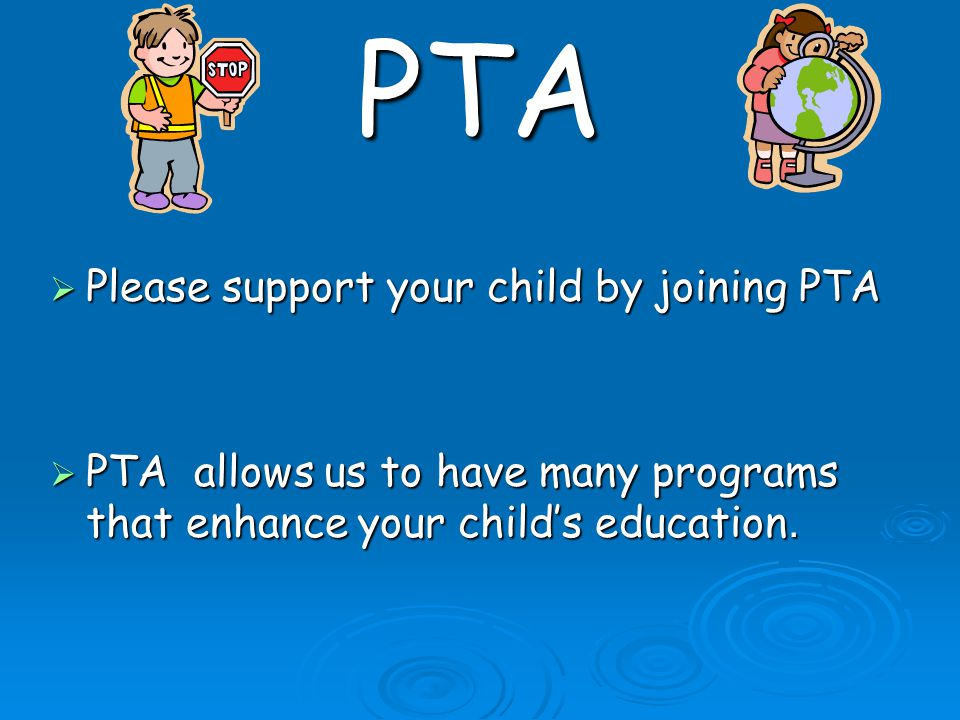 PTA  Please support your child by joining PTA  PTA allows us to have many programs that enhance your child's education.
