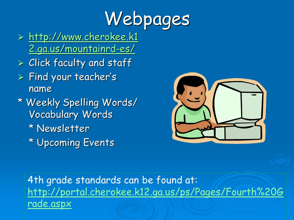 Webpages  http://www.cherokee.k1 2.ga.us/mountainrd-es/ http://www.cherokee.k1 2.ga.us/mountainrd-es/ http://www.cherokee.k1 2.ga.us/mountainrd-es/  Click faculty and staff  Find your teacher's name * Weekly Spelling Words/ Vocabulary Words * Newsletter * Upcoming Events 4th grade standards can be found at: http://portal.cherokee.k12.ga.us/ps/Pages/Fourth%20G rade.aspx