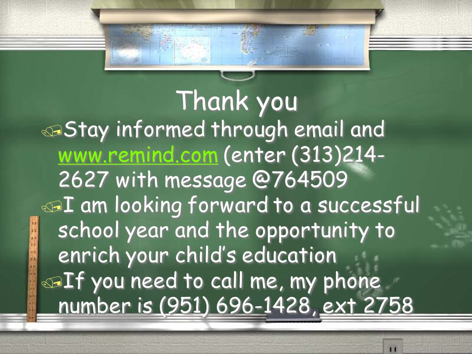 Thank you / Stay informed through email and www.remind.com (enter (313)214- 2627 with message @764509 www.remind.com / I am looking forward to a successful school year and the opportunity to enrich your child's education / If you need to call me, my phone number is (951) 696-1428, ext 2758 / Stay informed through email and www.remind.com (enter (313)214- 2627 with message @764509 www.remind.com / I am looking forward to a successful school year and the opportunity to enrich your child's education / If you need to call me, my phone number is (951) 696-1428, ext 2758