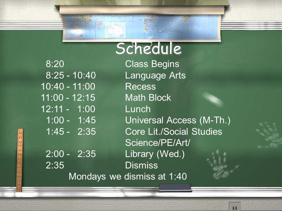 8:20 Class Begins 8:25 - 10:40 Language Arts 10:40 - 11:00 Recess 11:00 - 12:15 Math Block 12:11 - 1:00 Lunch 1:00 - 1:45Universal Access (M-Th.) 1:45 - 2:35 Core Lit./Social Studies Science/PE/Art/ 2:00 - 2:35Library (Wed.) 2:35 Dismiss Mondays we dismiss at 1:40 Schedule