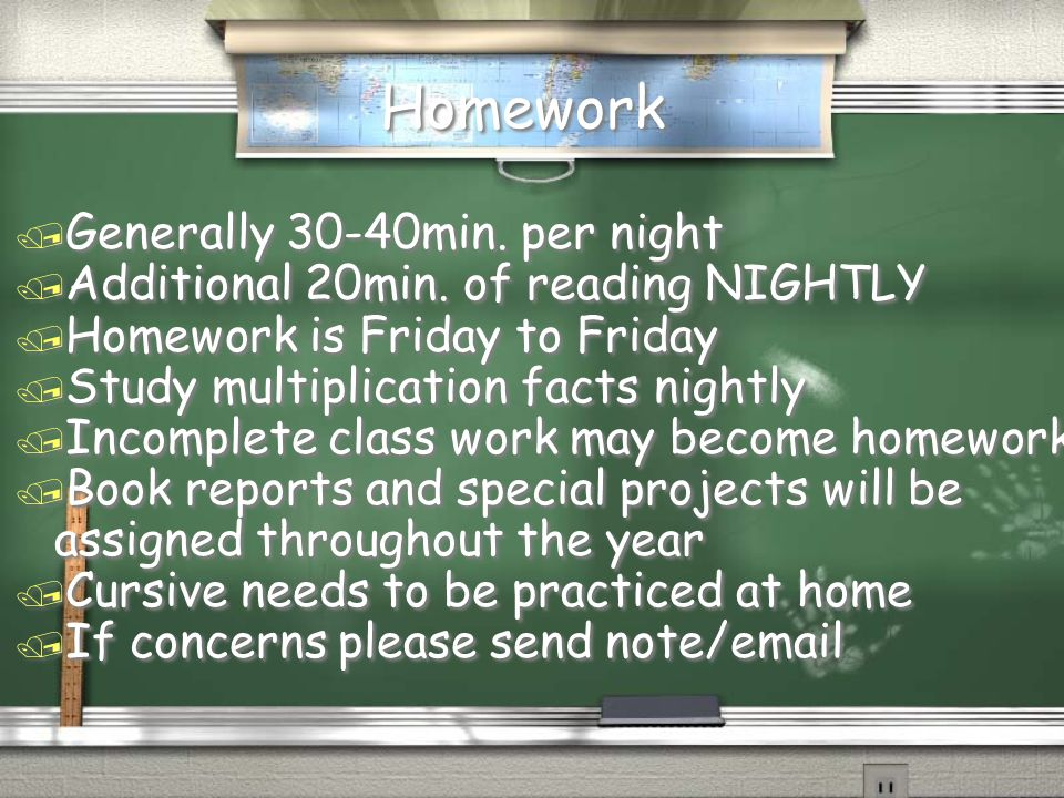 Homework / Generally 30-40min. per night / Additional 20min. of reading NIGHTLY / Homework is Friday to Friday / Study multiplication facts nightly /