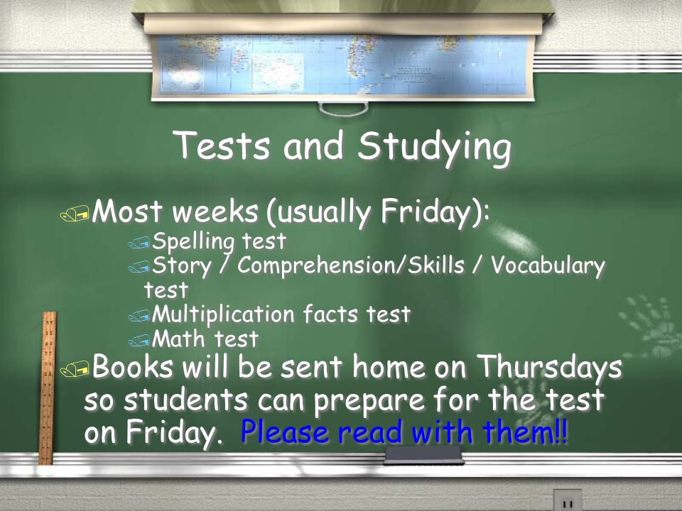 Tests and Studying / Most weeks (usually Friday): / Spelling test / Story / Comprehension/Skills / Vocabulary test / Multiplication facts test / Math test / Books will be sent home on Thursdays so students can prepare for the test on Friday.