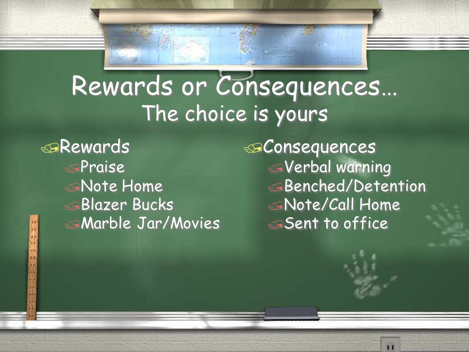 Rewards or Consequences… The choice is yours / Rewards / Praise / Note Home / Blazer Bucks / Marble Jar/Movies / Rewards / Praise / Note Home / Blazer Bucks / Marble Jar/Movies / Consequences / Verbal warning / Benched/Detention / Note/Call Home / Sent to office