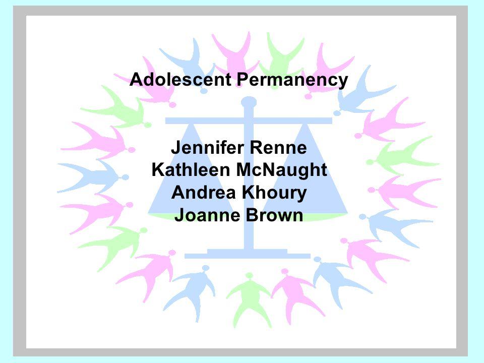 Adolescent Permanency Jennifer Renne Kathleen McNaught Andrea Khoury Joanne Brown