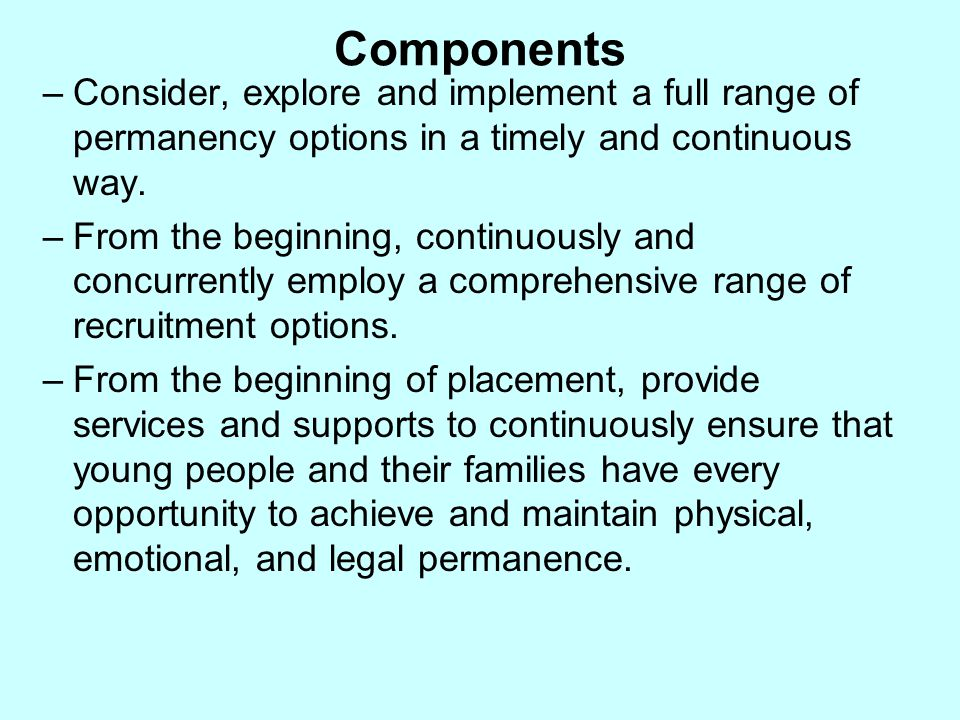 Components –Consider, explore and implement a full range of permanency options in a timely and continuous way. –From the beginning, continuously and c