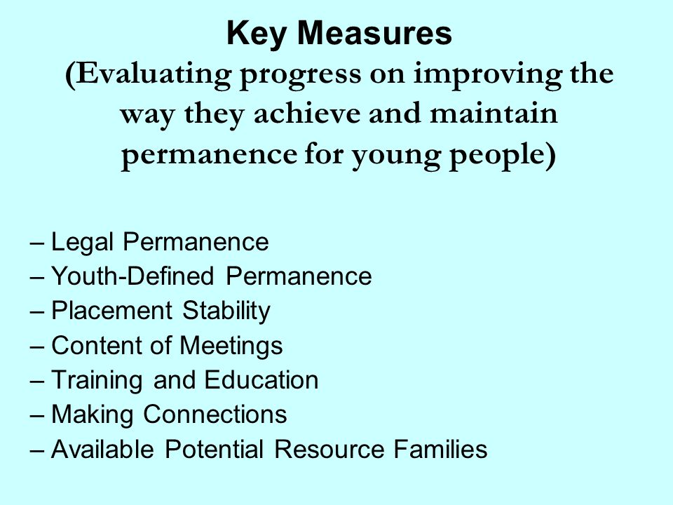 Key Measures (Evaluating progress on improving the way they achieve and maintain permanence for young people) –Legal Permanence –Youth-Defined Permane