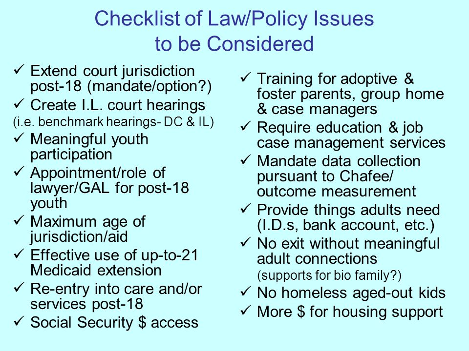 Checklist of Law/Policy Issues to be Considered Extend court jurisdiction post-18 (mandate/option?) Create I.L. court hearings (i.e. benchmark hearing