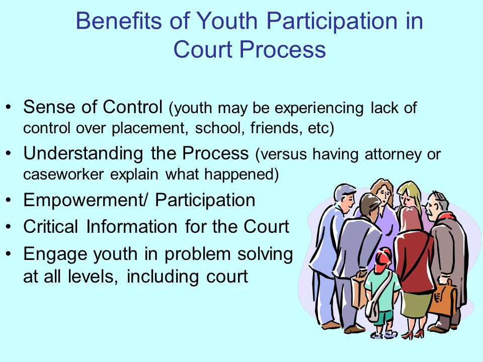 Benefits of Youth Participation in Court Process Sense of Control (youth may be experiencing lack of control over placement, school, friends, etc) Und