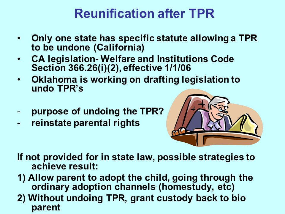 Reunification after TPR Only one state has specific statute allowing a TPR to be undone (California) CA legislation- Welfare and Institutions Code Sec