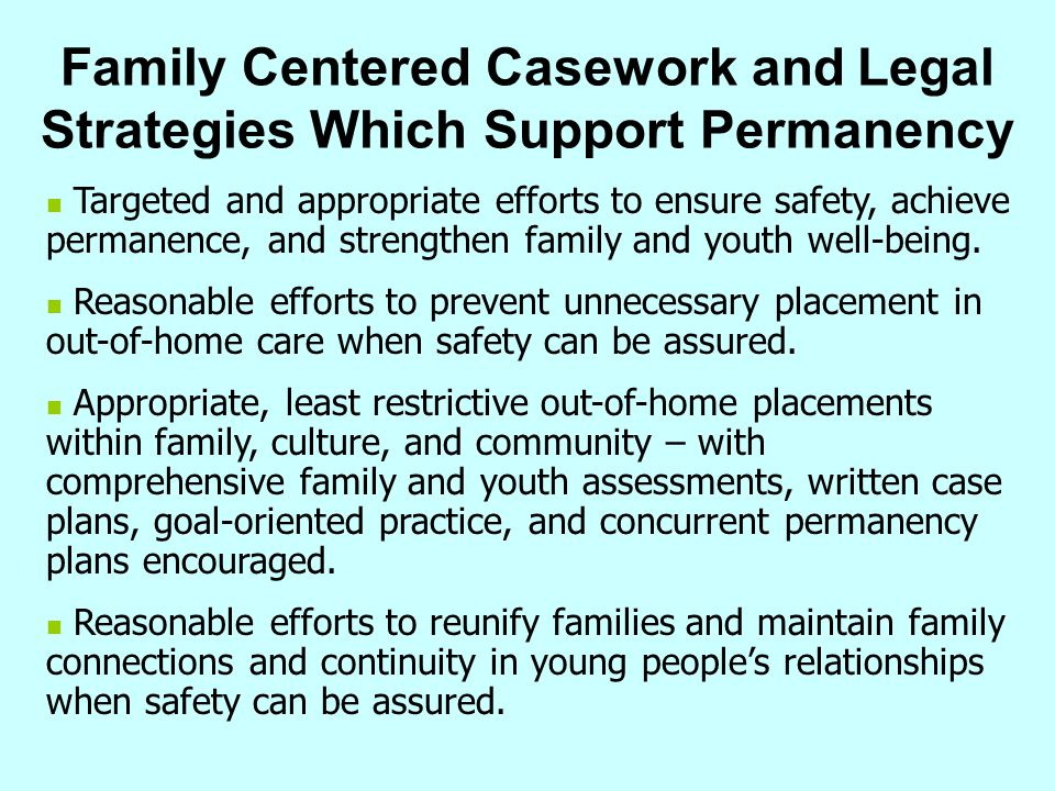 Family Centered Casework and Legal Strategies Which Support Permanency Targeted and appropriate efforts to ensure safety, achieve permanence, and stre
