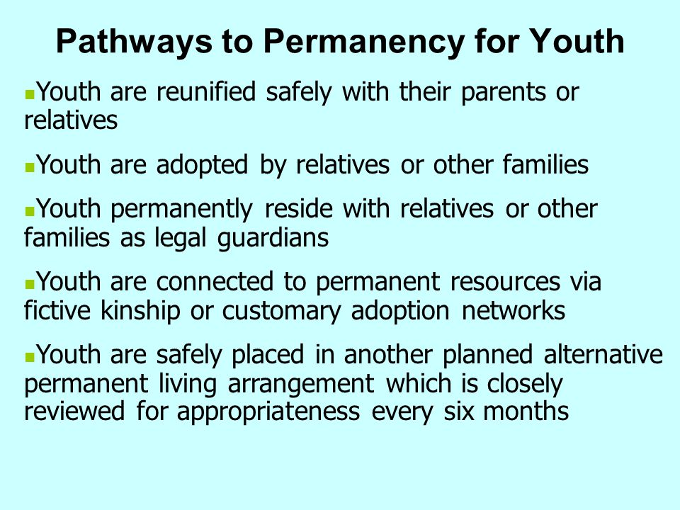 Pathways to Permanency for Youth Youth are reunified safely with their parents or relatives Youth are adopted by relatives or other families Youth per