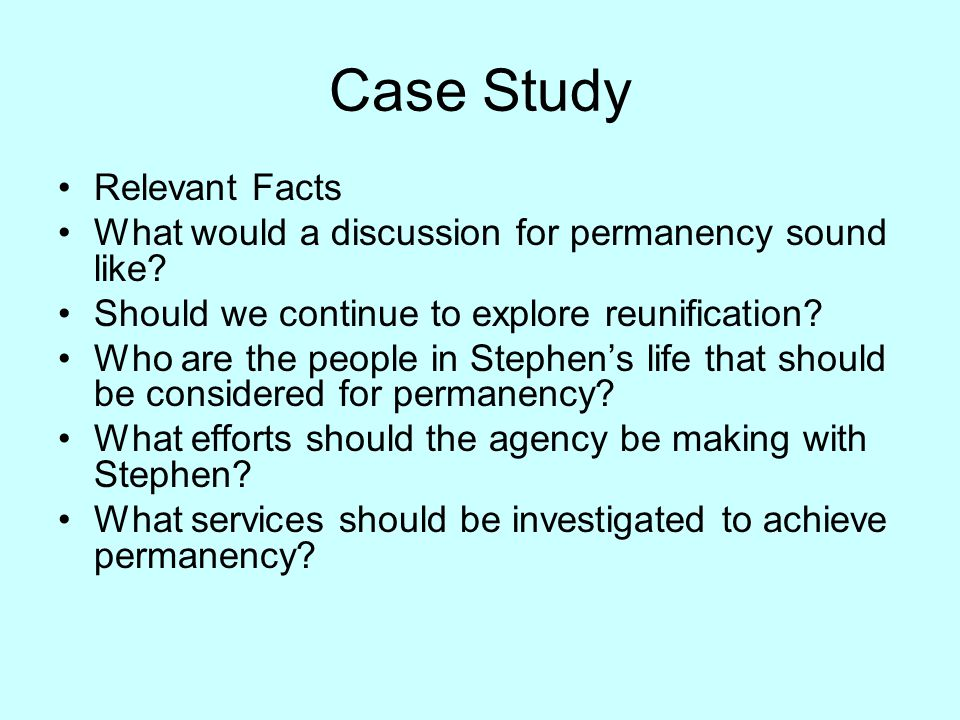 Case Study Relevant Facts What would a discussion for permanency sound like? Should we continue to explore reunification? Who are the people in Stephe