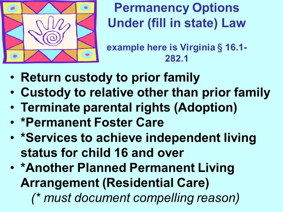 Permanency Options Under (fill in state) Law example here is Virginia § 16.1- 282.1 Return custody to prior family Custody to relative other than prio
