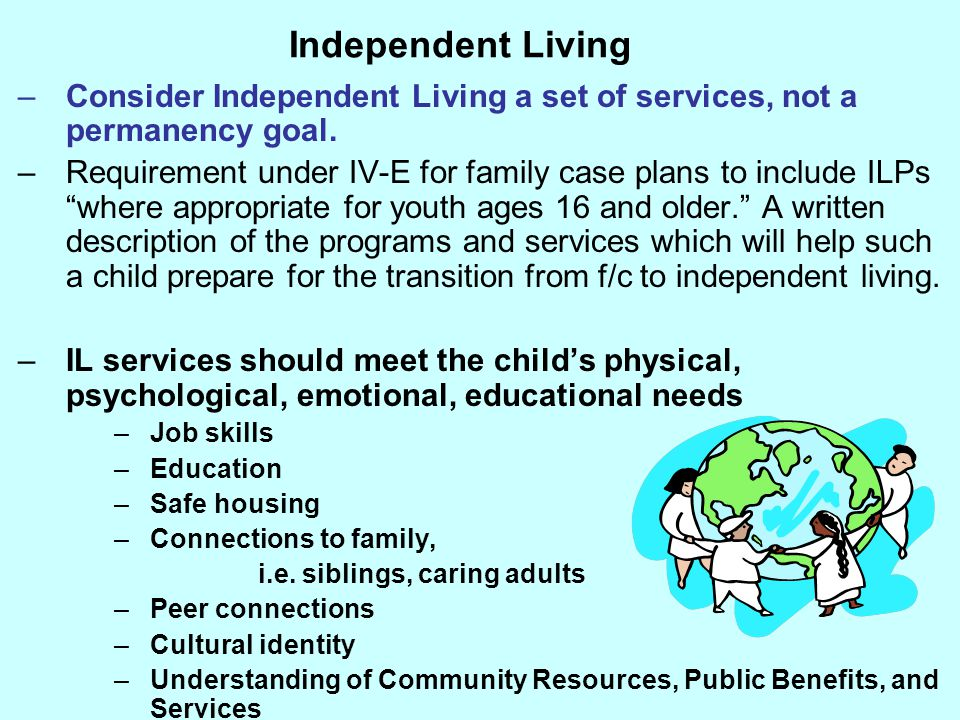 Independent Living –Consider Independent Living a set of services, not a permanency goal. –Requirement under IV-E for family case plans to include ILP
