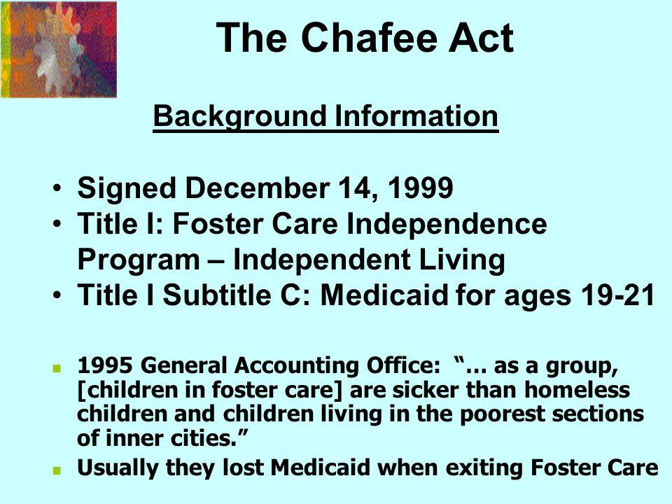 The Chafee Act Background Information Signed December 14, 1999 Title I: Foster Care Independence Program – Independent Living Title I Subtitle C: Medi