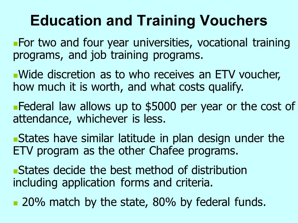 Education and Training Vouchers For two and four year universities, vocational training programs, and job training programs. Wide discretion as to who