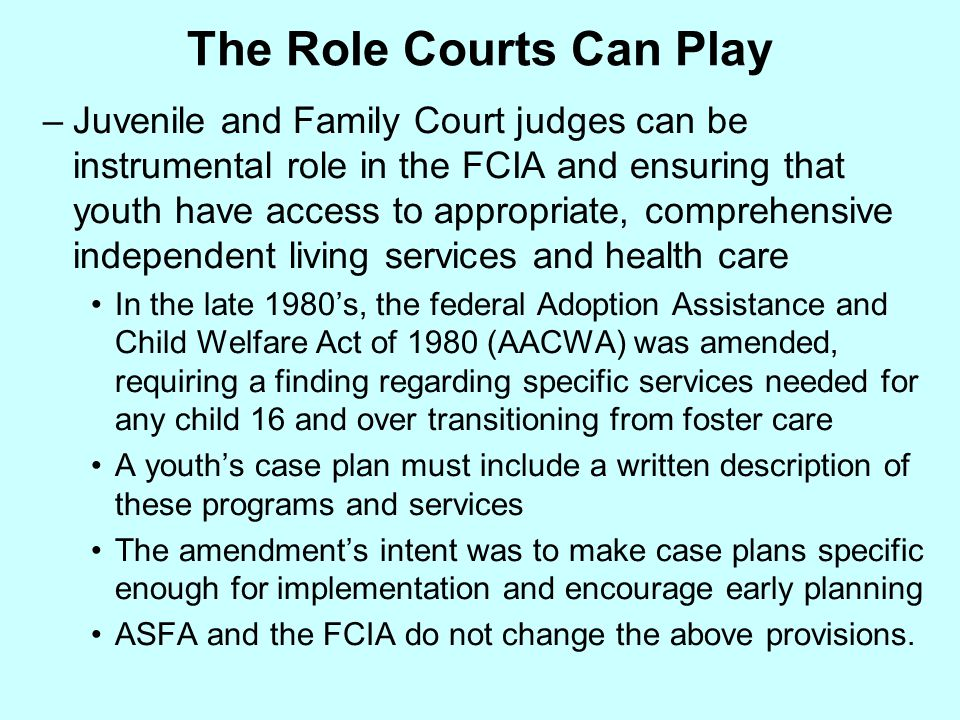 The Role Courts Can Play –Juvenile and Family Court judges can be instrumental role in the FCIA and ensuring that youth have access to appropriate, co