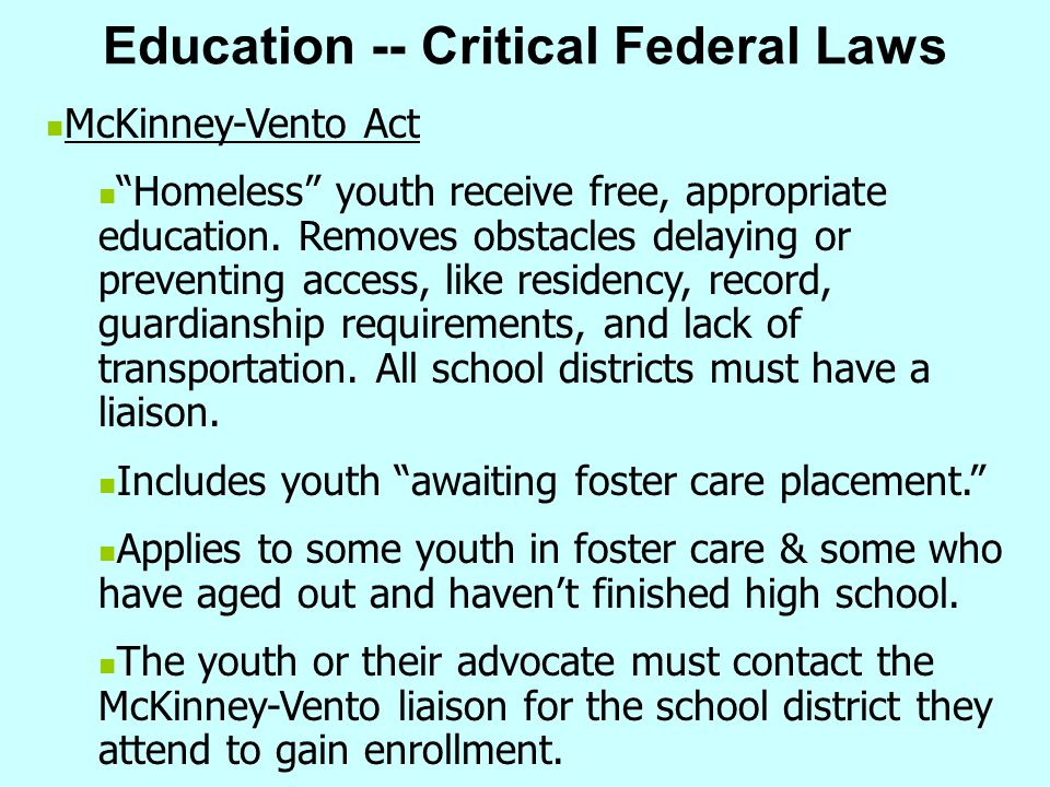 """Education -- Critical Federal Laws McKinney-Vento Act """"Homeless"""" youth receive free, appropriate education. Removes obstacles delaying or preventing a"""