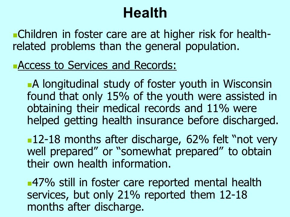 Health Children in foster care are at higher risk for health- related problems than the general population. Access to Services and Records: A longitud