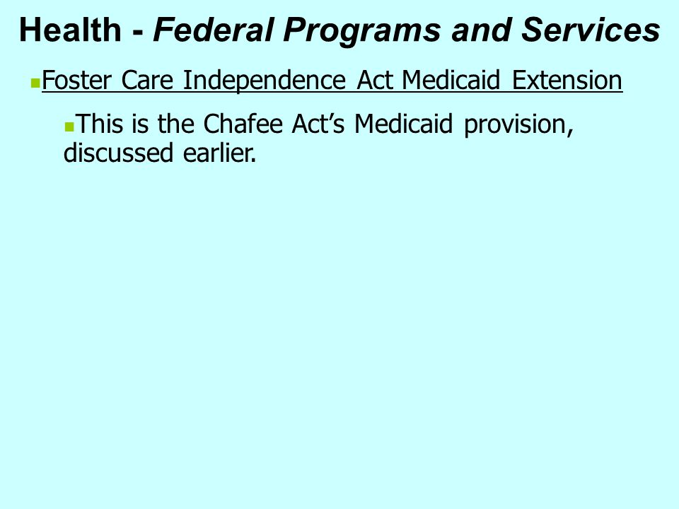 Health - Federal Programs and Services Foster Care Independence Act Medicaid Extension This is the Chafee Act's Medicaid provision, discussed earlier.