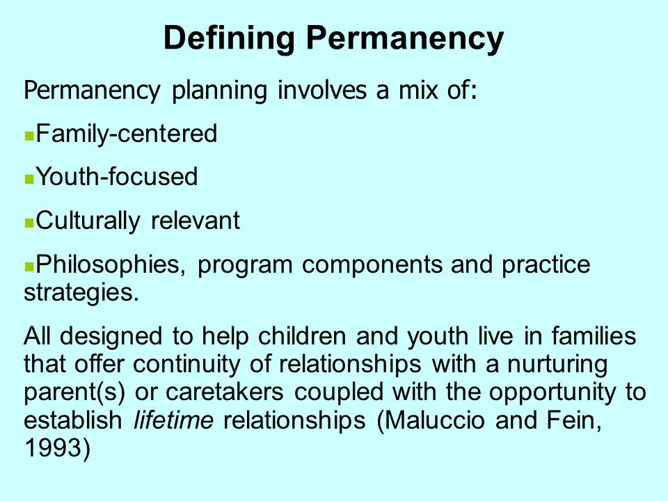 Defining Permanency Permanency planning involves a mix of: Family-centered Youth-focused Culturally relevant Philosophies, program components and prac