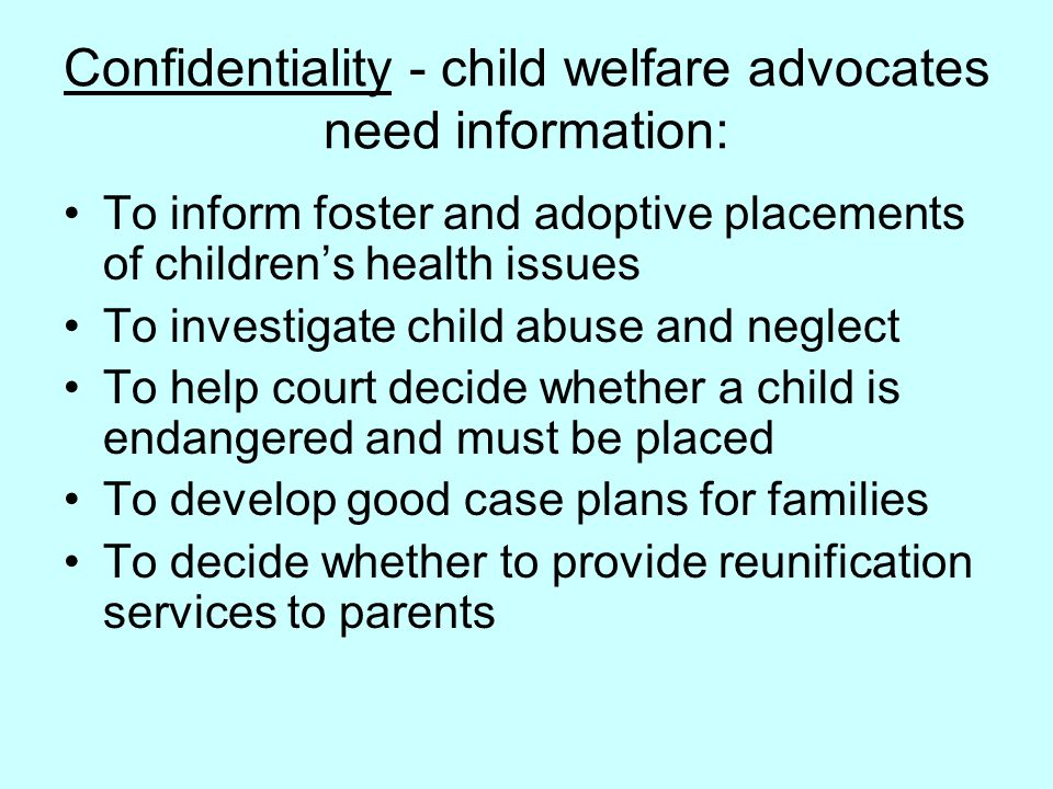 Confidentiality - child welfare advocates need information: To inform foster and adoptive placements of children's health issues To investigate child